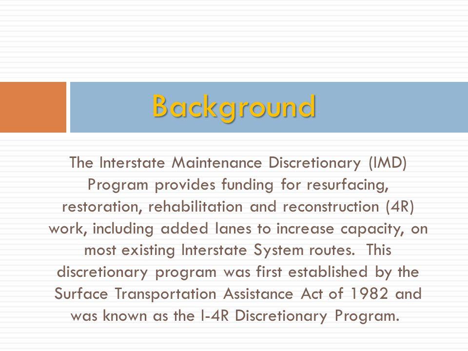 The Interstate Maintenance Discretionary (IMD) Program provides funding for resurfacing, restoration, rehabilitation and reconstruction (4R) work, inc