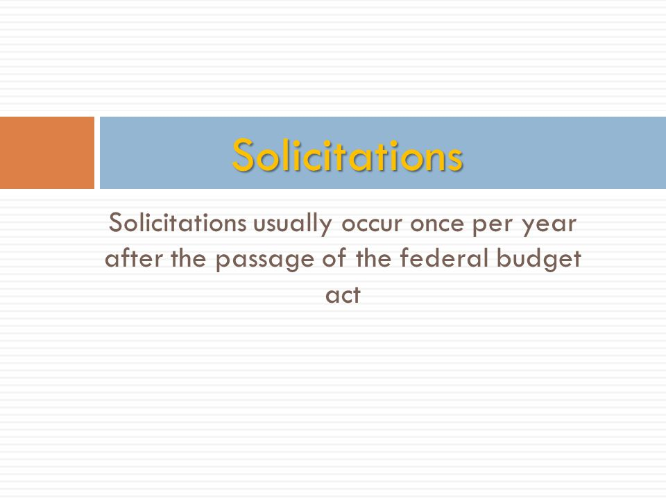 Solicitations usually occur once per year after the passage of the federal budget act Solicitations