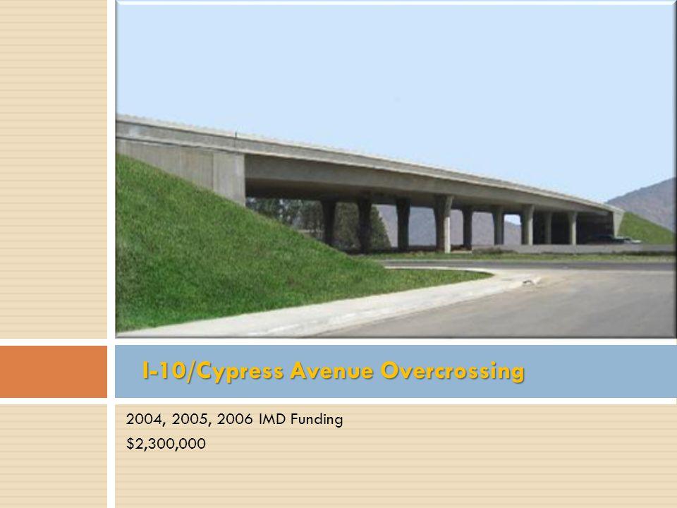 2004, 2005, 2006 IMD Funding $2,300,000 I-10/Cypress Avenue Overcrossing