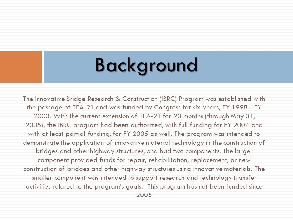 The Innovative Bridge Research & Construction (IBRC) Program was established with the passage of TEA-21 and was funded by Congress for six years, FY 1
