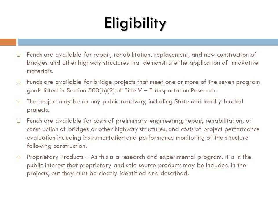 Eligibility  Funds are available for repair, rehabilitation, replacement, and new construction of bridges and other highway structures that demonstra