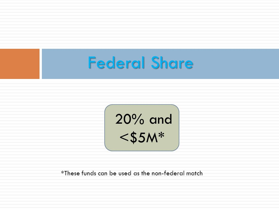 20% and <$5M* Federal Share *These funds can be used as the non-federal match