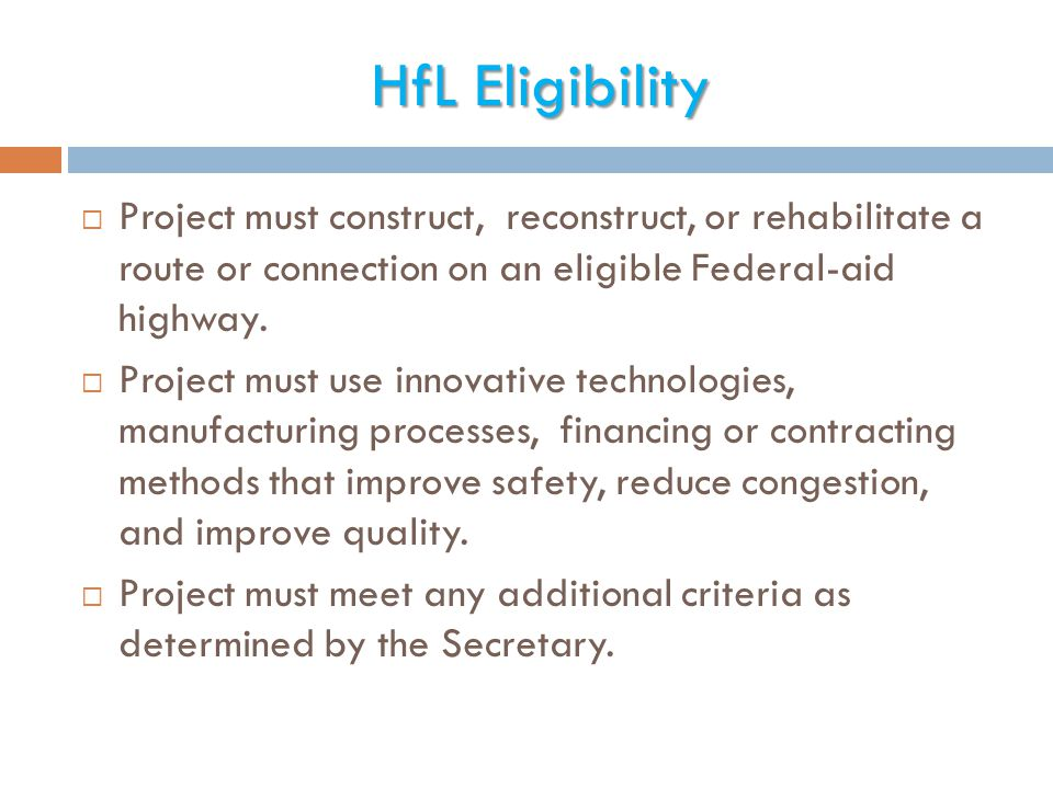 HfL Eligibility  Project must construct, reconstruct, or rehabilitate a route or connection on an eligible Federal-aid highway.  Project must use in