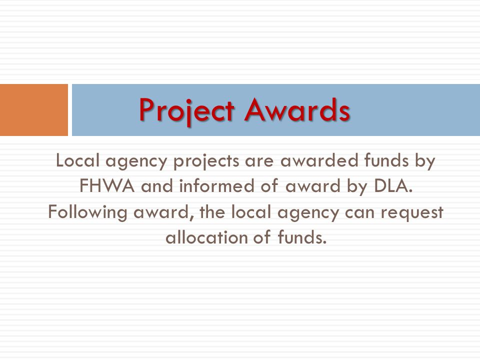 Local agency projects are awarded funds by FHWA and informed of award by DLA. Following award, the local agency can request allocation of funds. Proje