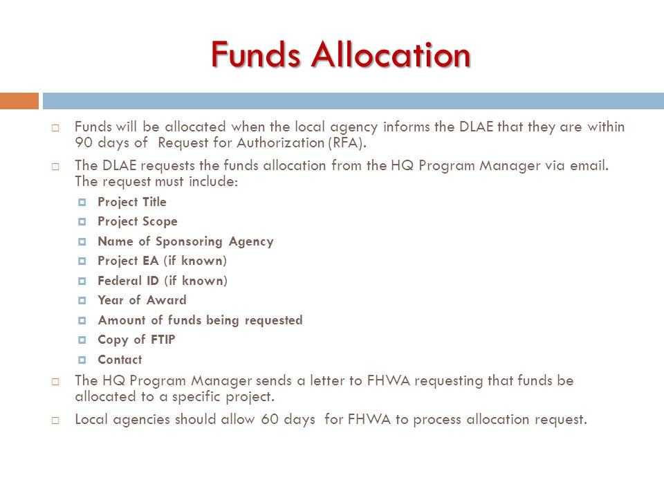 Funds Allocation  Funds will be allocated when the local agency informs the DLAE that they are within 90 days of Request for Authorization (RFA).  T