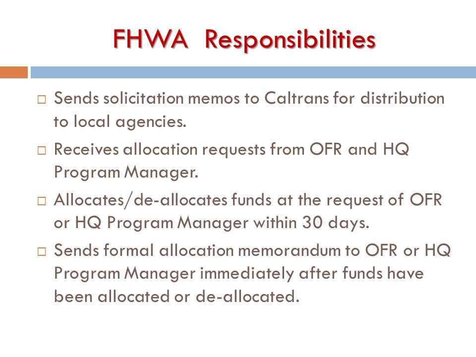 FHWA Responsibilities  Sends solicitation memos to Caltrans for distribution to local agencies.  Receives allocation requests from OFR and HQ Progra