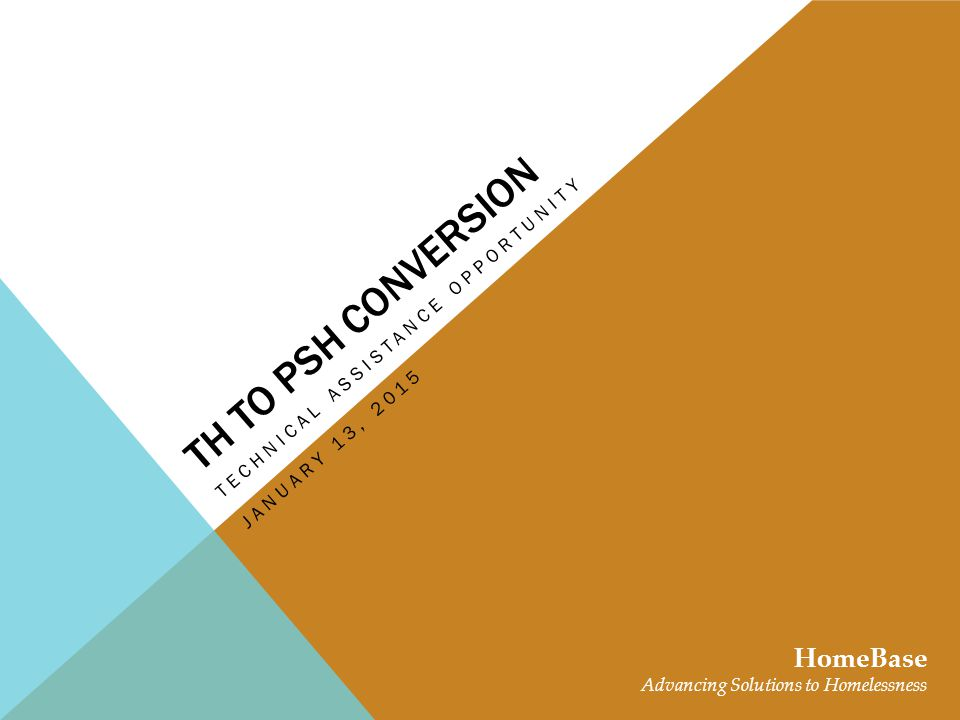 TH TO PSH CONVERSION TECHNICAL ASSISTANCE OPPORTUNITY HomeBase Advancing Solutions to Homelessness JANUARY 13, 2015