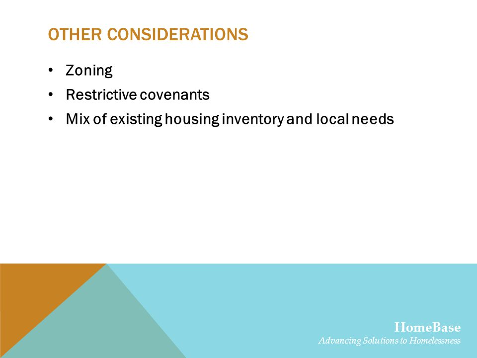 OTHER CONSIDERATIONS Zoning Restrictive covenants Mix of existing housing inventory and local needs HomeBase Advancing Solutions to Homelessness