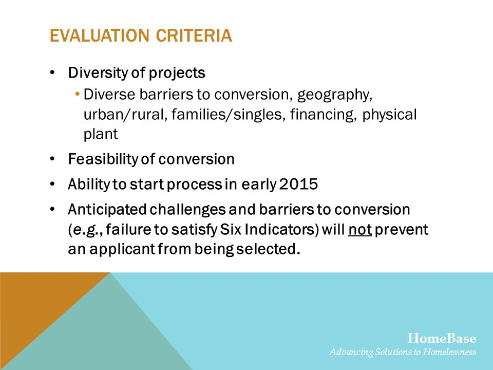 EVALUATION CRITERIA Diversity of projects Diverse barriers to conversion, geography, urban/rural, families/singles, financing, physical plant Feasibility of conversion Ability to start process in early 2015 Anticipated challenges and barriers to conversion (e.g., failure to satisfy Six Indicators) will not prevent an applicant from being selected.