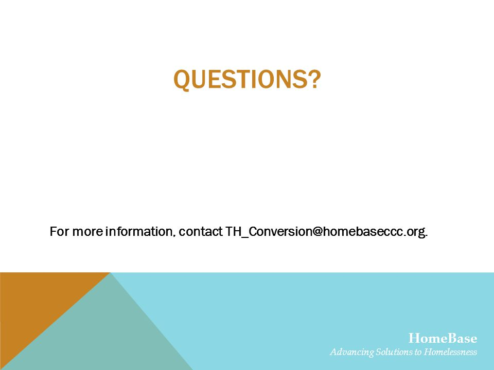QUESTIONS. For more information, contact TH_Conversion@homebaseccc.org.
