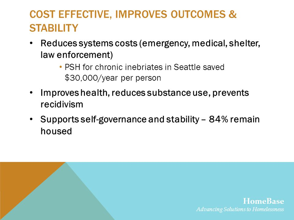 COST EFFECTIVE, IMPROVES OUTCOMES & STABILITY Reduces systems costs (emergency, medical, shelter, law enforcement) PSH for chronic inebriates in Seattle saved $30,000/year per person Improves health, reduces substance use, prevents recidivism Supports self-governance and stability – 84% remain housed HomeBase Advancing Solutions to Homelessness