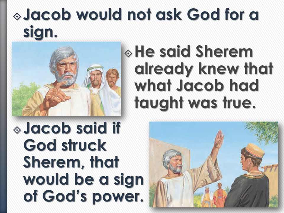  The Holy Ghost was with Jacob as he bore his testimony of Jesus Christ to Sherem.  Sherem asked to see a sign. He wanted Jacob to prove there is a