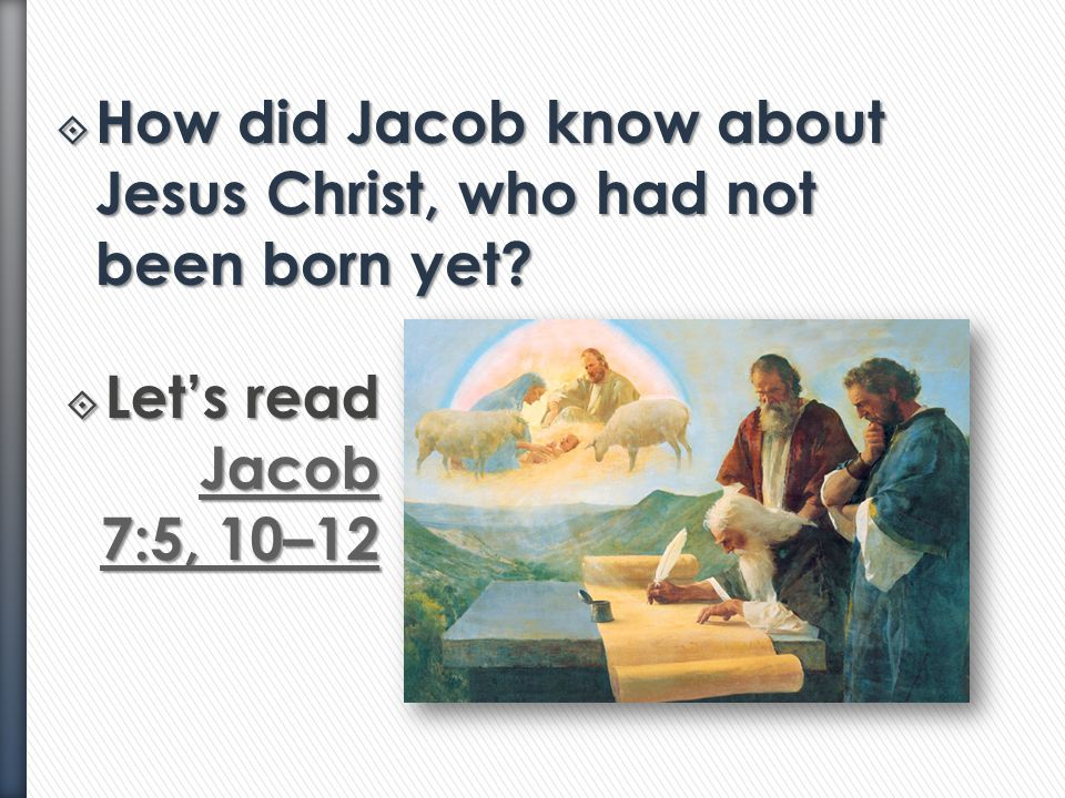  Who was Jacob?  About how many years before Christ's birth did Jacob and Sherem live? (See the bottom of the page in Jacob 7.)