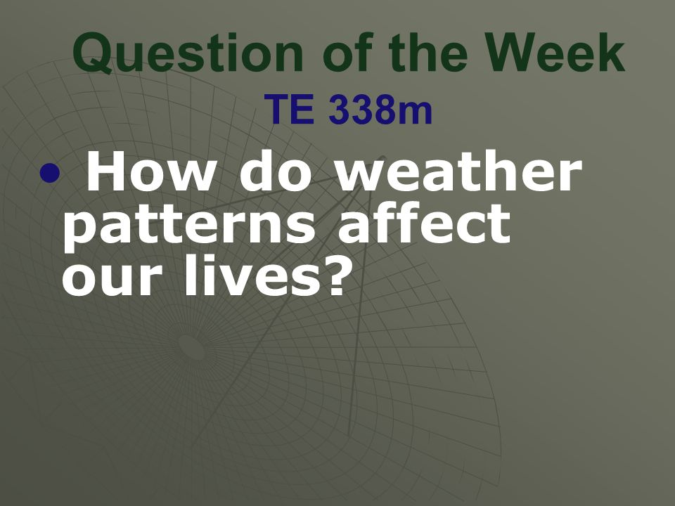 Question of the Week TE 338m How do weather patterns affect our lives?