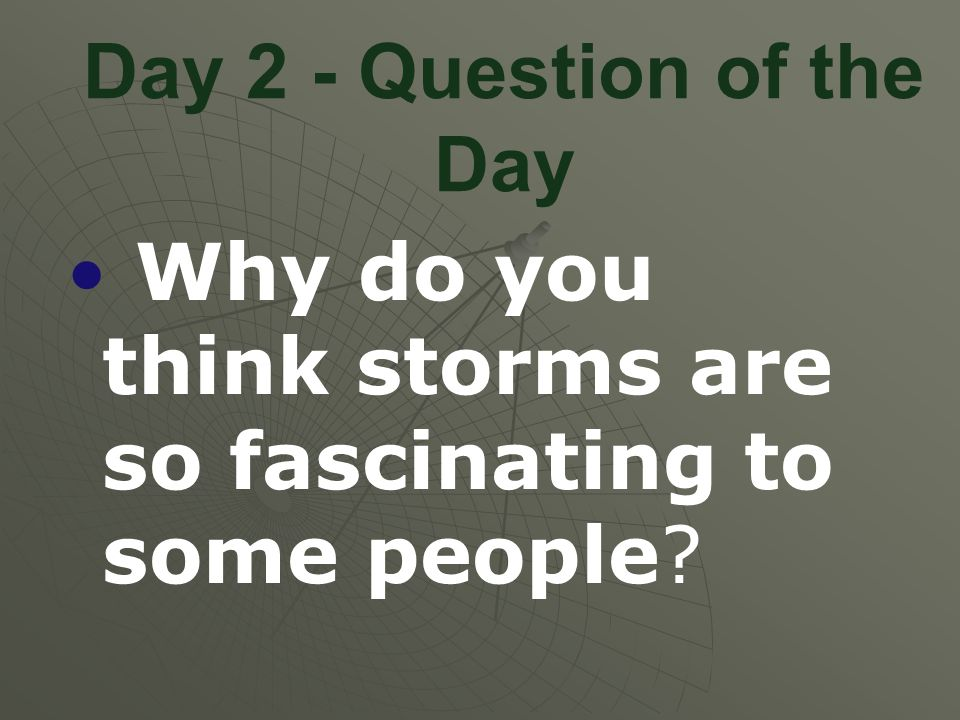 Day 2 - Question of the Day Why do you think storms are so fascinating to some people?