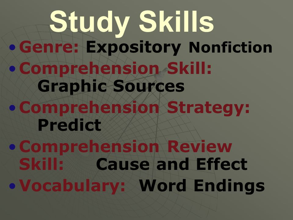 Study Skills Genre: Expository Nonfiction Comprehension Skill: Graphic Sources Comprehension Strategy: Predict Comprehension Review Skill: Cause and Effect Vocabulary: Word Endings