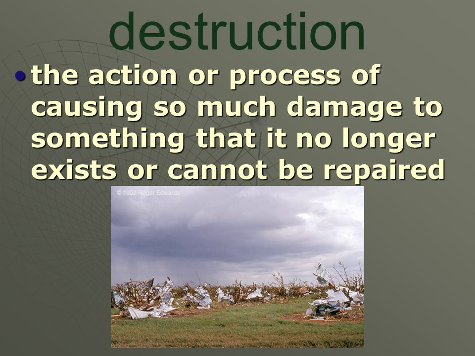 destruction the action or process of causing so much damage to something that it no longer exists or cannot be repairedthe action or process of causing so much damage to something that it no longer exists or cannot be repaired