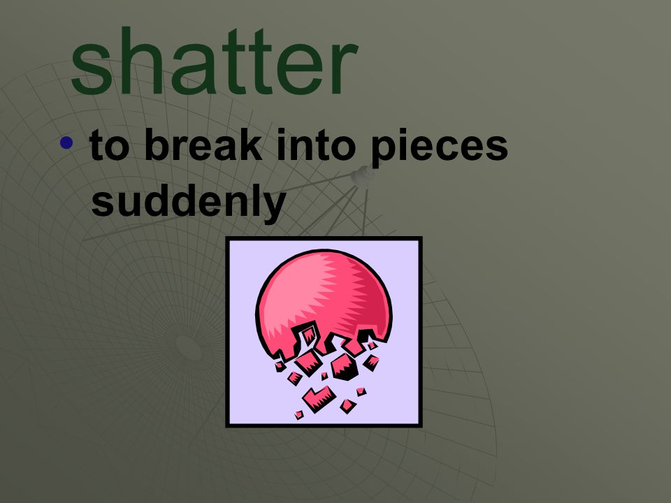 shatter to break into pieces suddenly