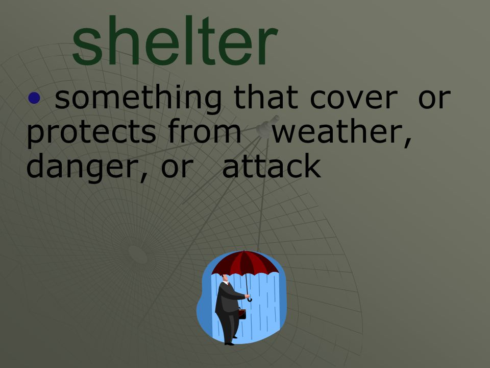 shelter something that cover or protects from weather, danger, or attack