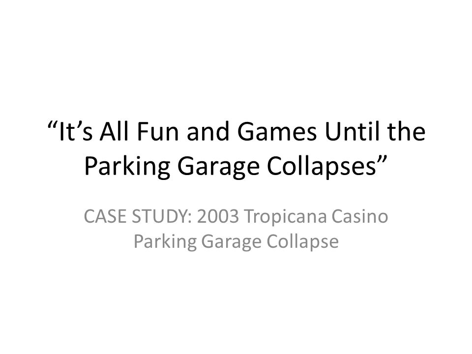 """It's All Fun and Games Until the Parking Garage Collapses"" CASE STUDY: 2003 Tropicana Casino Parking Garage Collapse"