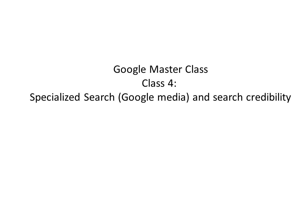 Google Master Class Class 4: Specialized Search (Google media) and search credibility