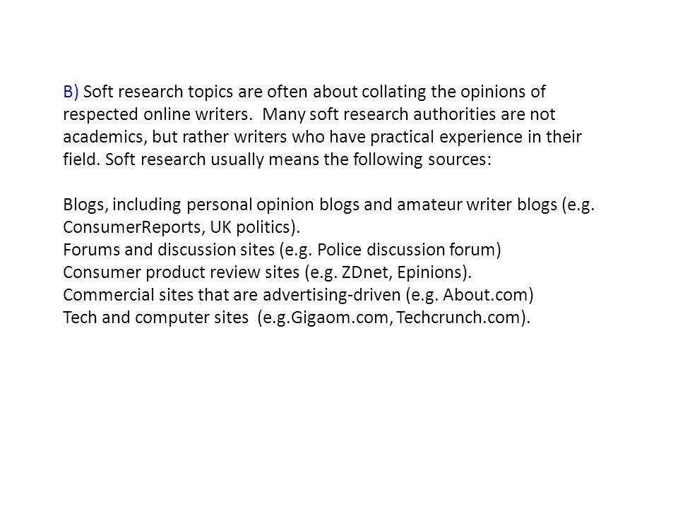 B) Soft research topics are often about collating the opinions of respected online writers. Many soft research authorities are not academics, but rath