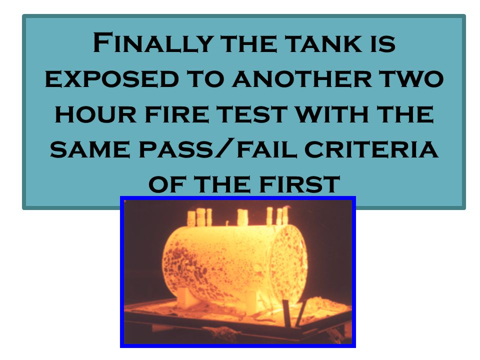 FIRE TEST4 Hours at 2000°F RESULT: the supervault withstands high intensity fire exposure without damage to tank AVERAGE TEMP RISE 165 °F AFTER 4hours HOSE TEST5mins, 45psi stream through 1-1/8 nozzle RESULT: the supervault withstands hose stream impingement without damage to tank BULLET RESISTANCE:5 rounds, 150-grain M-2 ammunition, 0.30 caliber 2700 feet/sec RESULT: the supervault withstands 5 rounds without damage to primary tank IMPACT RESISTANCE:12,000 pounds over 1 sq/ft travelling @ 10mph RESULT: no collapse or penetration of tank LEAKAGE TEST:after completing all of the tests a leak test was performed by pressurising the tank to 5psi.