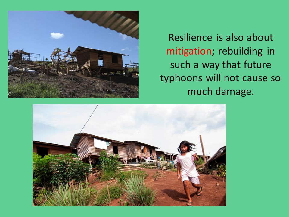 Resilience is also about mitigation; rebuilding in such a way that future typhoons will not cause so much damage.
