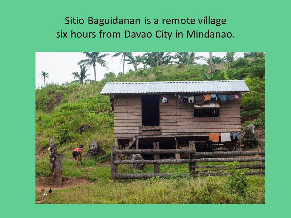 Sitio Baguidanan is a remote village six hours from Davao City in Mindanao.