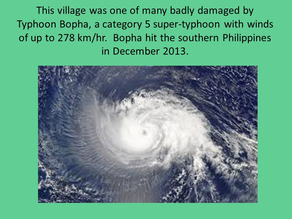 This village was one of many badly damaged by Typhoon Bopha, a category 5 super-typhoon with winds of up to 278 km/hr.