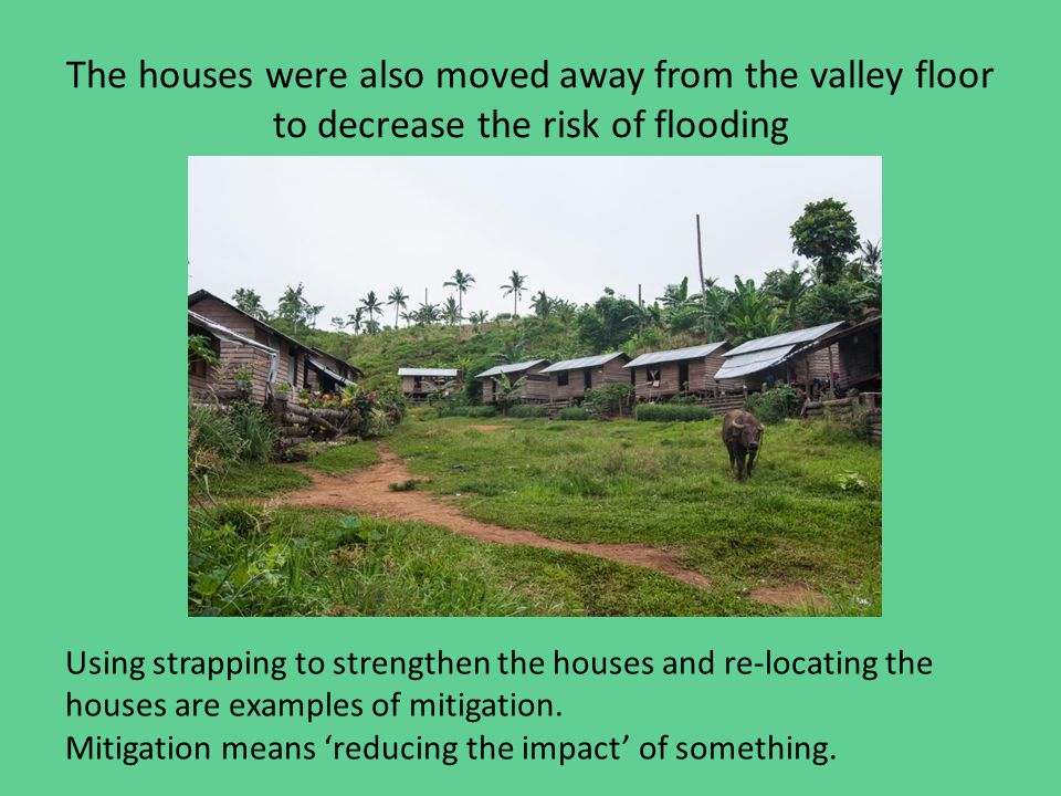 The houses were also moved away from the valley floor to decrease the risk of flooding Using strapping to strengthen the houses and re-locating the houses are examples of mitigation.