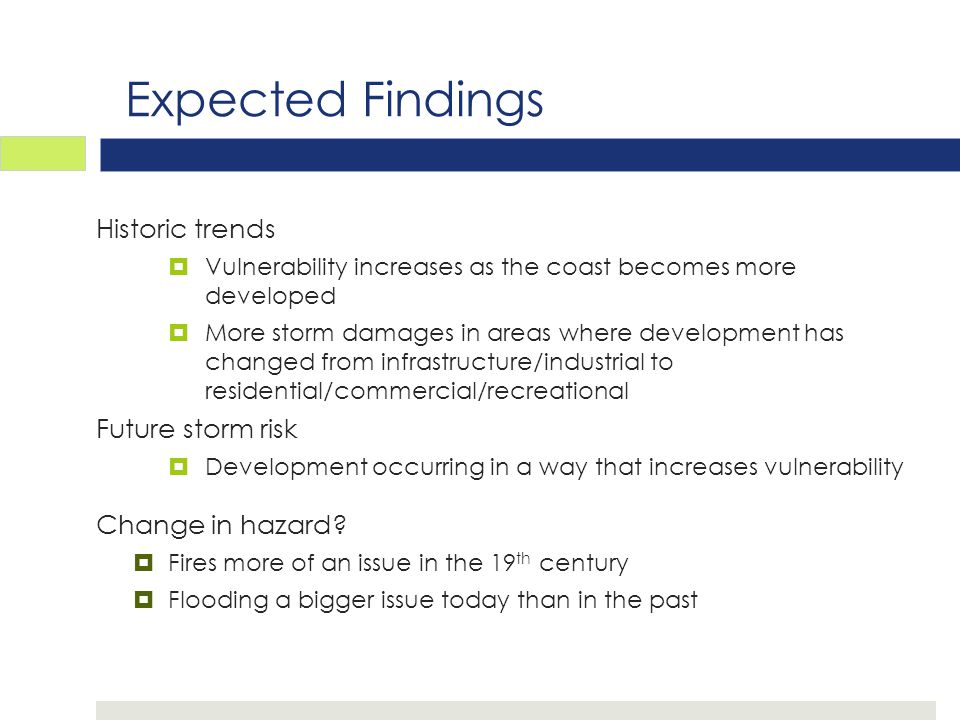 Expected Findings Historic trends  Vulnerability increases as the coast becomes more developed  More storm damages in areas where development has changed from infrastructure/industrial to residential/commercial/recreational Future storm risk  Development occurring in a way that increases vulnerability Change in hazard.