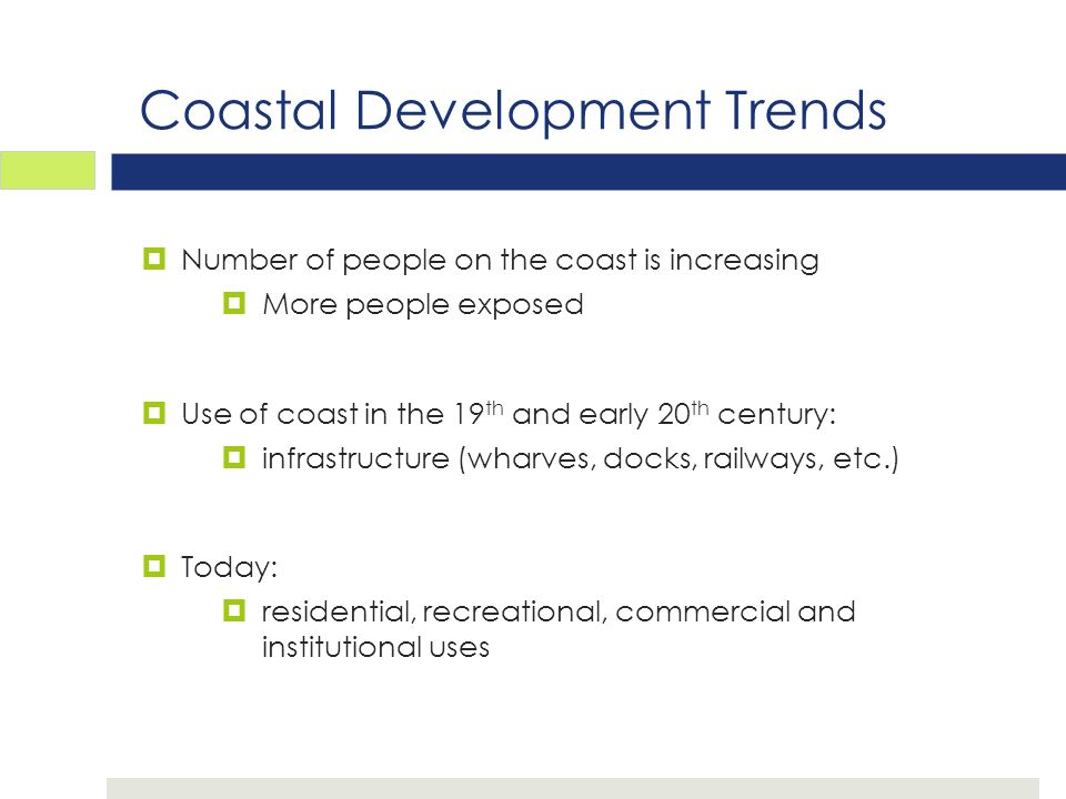 Coastal Development Trends  Number of people on the coast is increasing  More people exposed  Use of coast in the 19 th and early 20 th century:  infrastructure (wharves, docks, railways, etc.)  Today:  residential, recreational, commercial and institutional uses