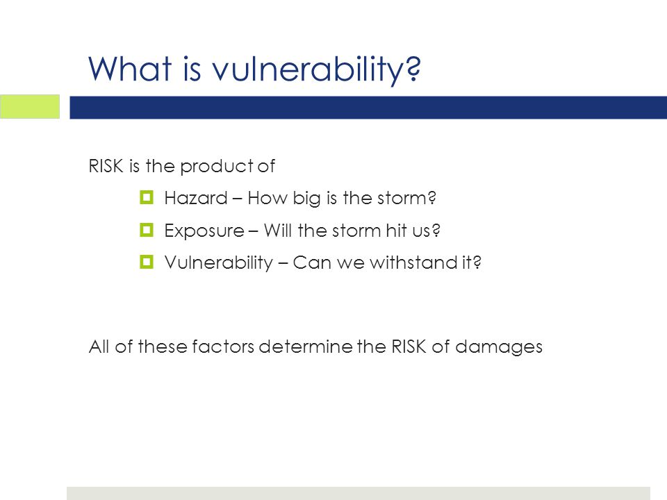 What is vulnerability. RISK is the product of  Hazard – How big is the storm.
