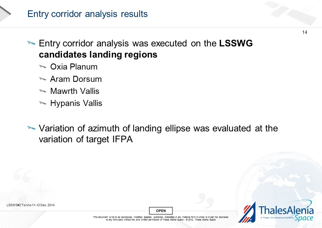 This document is not to be reproduced, modified, adapted, published, translated in any material form in whole or in part nor disclosed to any third party without the prior written permission of Thales Alenia Space -  2012, Thales Alenia Space Entry corridor analysis results Entry corridor analysis was executed on the LSSWG candidates landing regions Oxia Planum Aram Dorsum Mawrth Vallis Hypanis Vallis Variation of azimuth of landing ellipse was evaluated at the variation of target IFPA LSSWS#2 Torino 11-12 Dec.