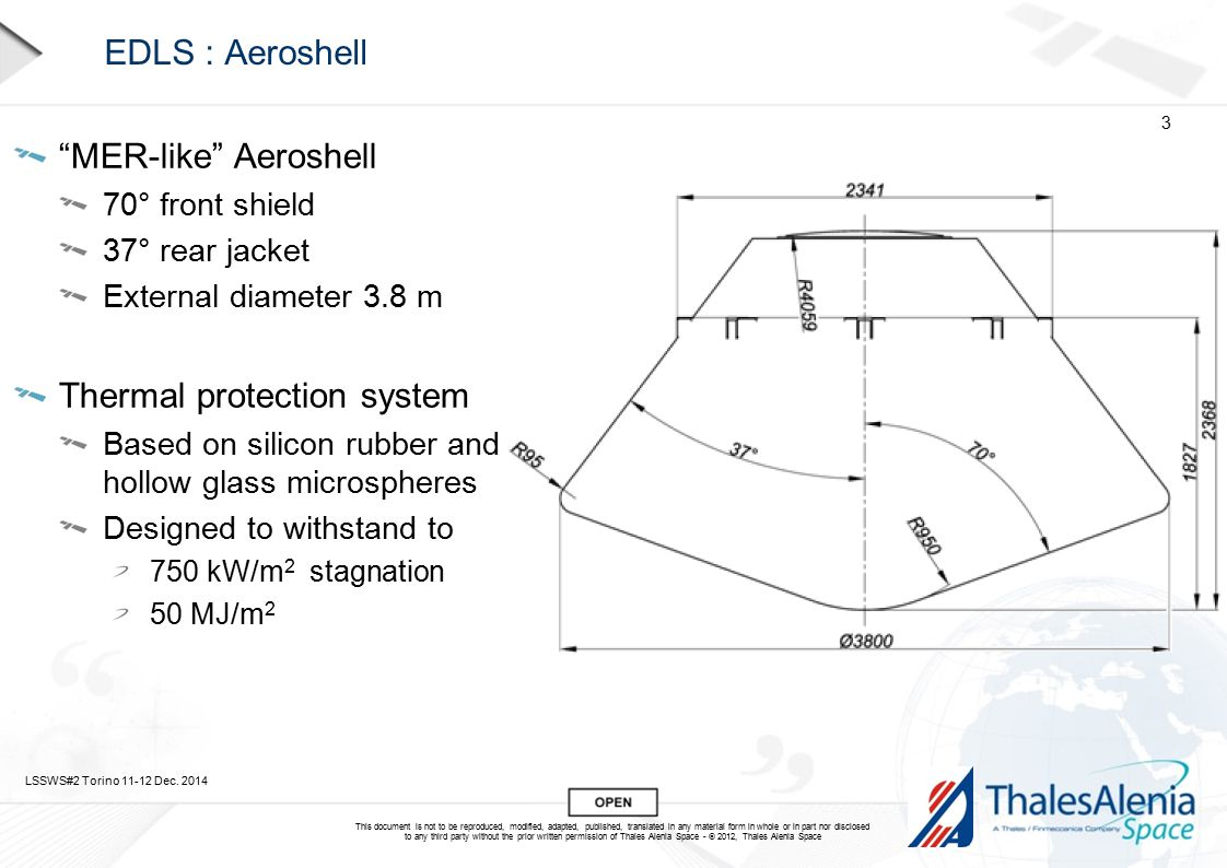 This document is not to be reproduced, modified, adapted, published, translated in any material form in whole or in part nor disclosed to any third party without the prior written permission of Thales Alenia Space -  2012, Thales Alenia Space EDLS : Aeroshell MER-like Aeroshell 70° front shield 37° rear jacket External diameter 3.8 m Thermal protection system Based on silicon rubber and hollow glass microspheres Designed to withstand to 750 kW/m 2 stagnation 50 MJ/m 2 LSSWS#2 Torino 11-12 Dec.