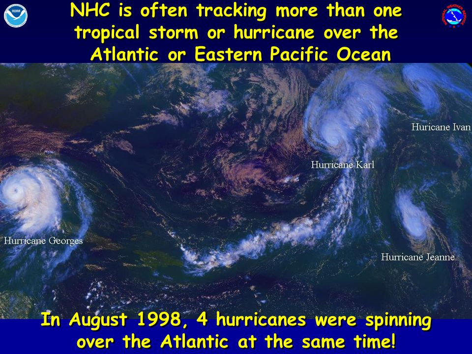 NHC is often tracking more than one tropical storm or hurricane over the Atlantic or Eastern Pacific Ocean NHC is often tracking more than one tropical storm or hurricane over the Atlantic or Eastern Pacific Ocean In August 1998, 4 hurricanes were spinning over the Atlantic at the same time!
