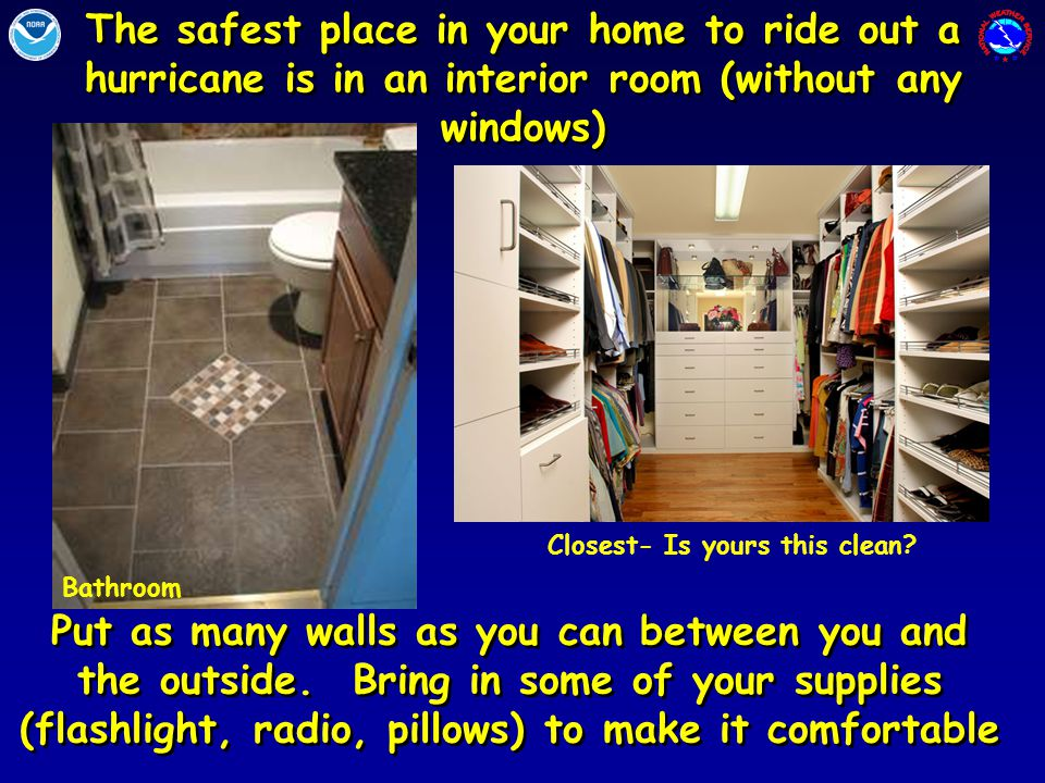 The safest place in your home to ride out a hurricane is in an interior room (without any windows) Put as many walls as you can between you and the outside.