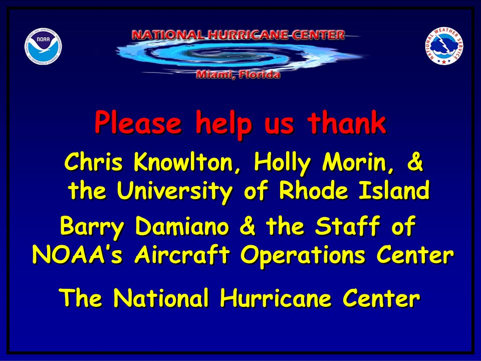 Please help us thank Chris Knowlton, Holly Morin, & the University of Rhode Island Chris Knowlton, Holly Morin, & the University of Rhode Island Barry Damiano & the Staff of NOAA's Aircraft Operations Center Barry Damiano & the Staff of NOAA's Aircraft Operations Center The National Hurricane Center