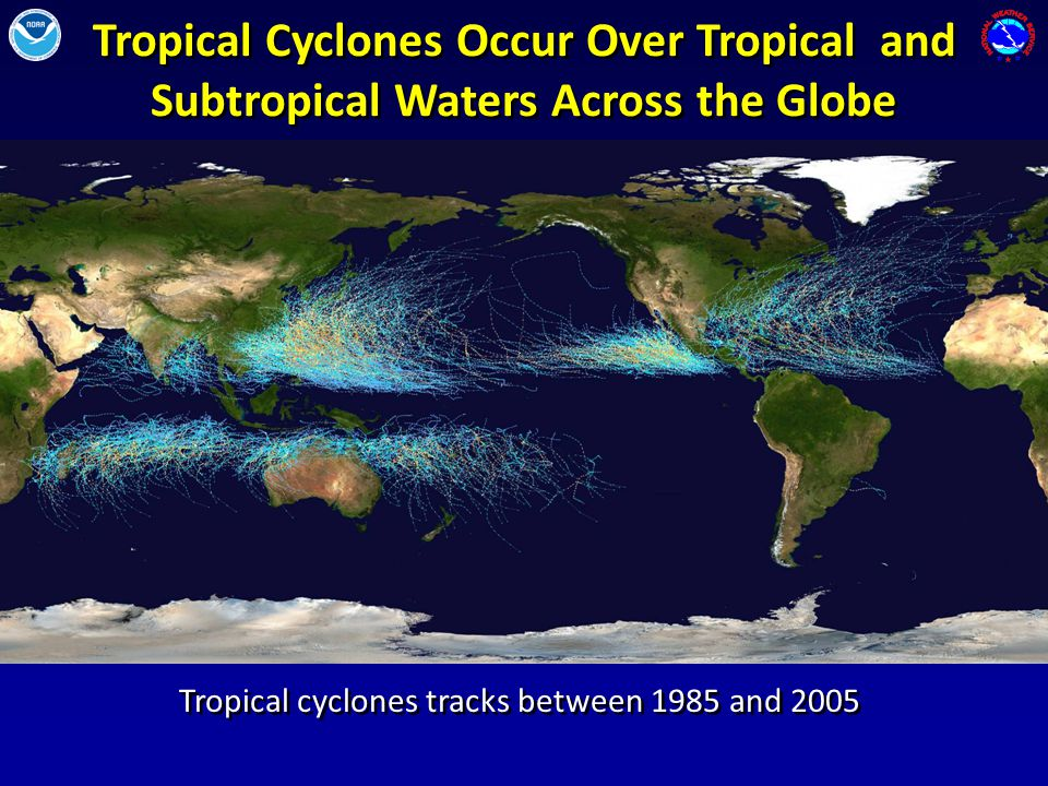Tropical Cyclones Occur Over Tropical and Subtropical Waters Across the Globe Tropical cyclones tracks between 1985 and 2005 Two of the more active areas for hurricanes/typhoons are the eastern and western Pacific Ocean basins.