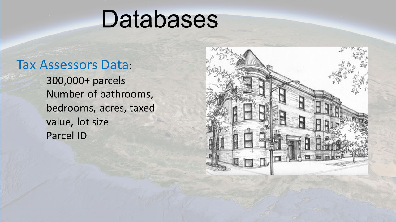 Databases Tax Assessors Data : 300,000+ parcels Number of bathrooms, bedrooms, acres, taxed value, lot size Parcel ID
