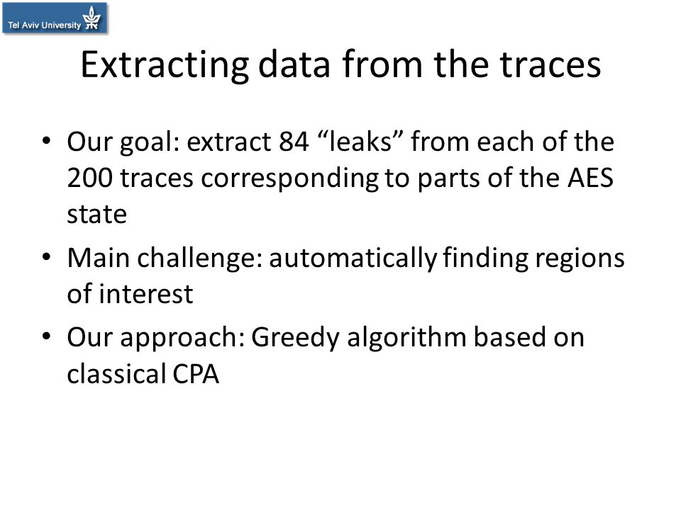 "Extracting data from the traces Our goal: extract 84 ""leaks"" from each of the 200 traces corresponding to parts of the AES state Main challenge: autom"