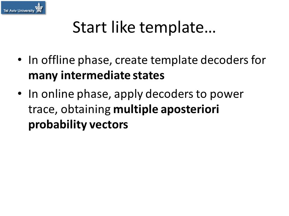 Start like template… In offline phase, create template decoders for many intermediate states In online phase, apply decoders to power trace, obtaining
