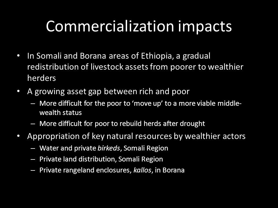 Commercialization, 'Moving Up and Moving Out' Wealthy Livestock holdings/person +++++ Number of people + Medium wealth Livestock holdings/person +++ Number of people ++ Poor Livestock holdings/person + Number of people ++++ Destitute Livestock holdings/person - Number of people +++ Capacity to respond to increasing market demand for livestock Purchasing power Capacity to access, control or sell decreasing grazing and water resources Capacity to withstand drought and rebuild herds Commercialization Moving Up Positive feedback loops – increasing assets, increasing influence and capacities Moving Out Negative feedback loops – decreasing assets, decreasing influence and capacities Long-term 'constants' Rainfall variability and drought Conflict
