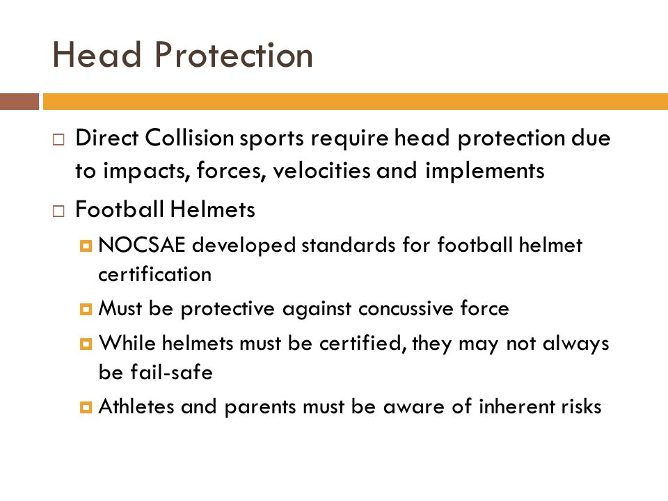 Head Protection  Direct Collision sports require head protection due to impacts, forces, velocities and implements  Football Helmets  NOCSAE developed standards for football helmet certification  Must be protective against concussive force  While helmets must be certified, they may not always be fail-safe  Athletes and parents must be aware of inherent risks