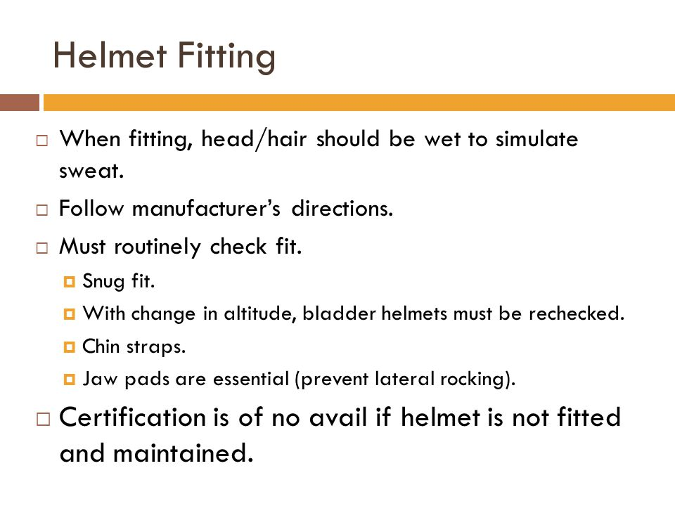 Helmet Fitting  When fitting, head/hair should be wet to simulate sweat.