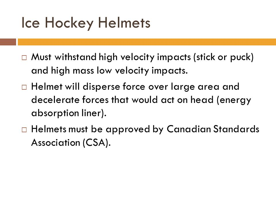 Ice Hockey Helmets  Must withstand high velocity impacts (stick or puck) and high mass low velocity impacts.  Helmet will disperse force over large