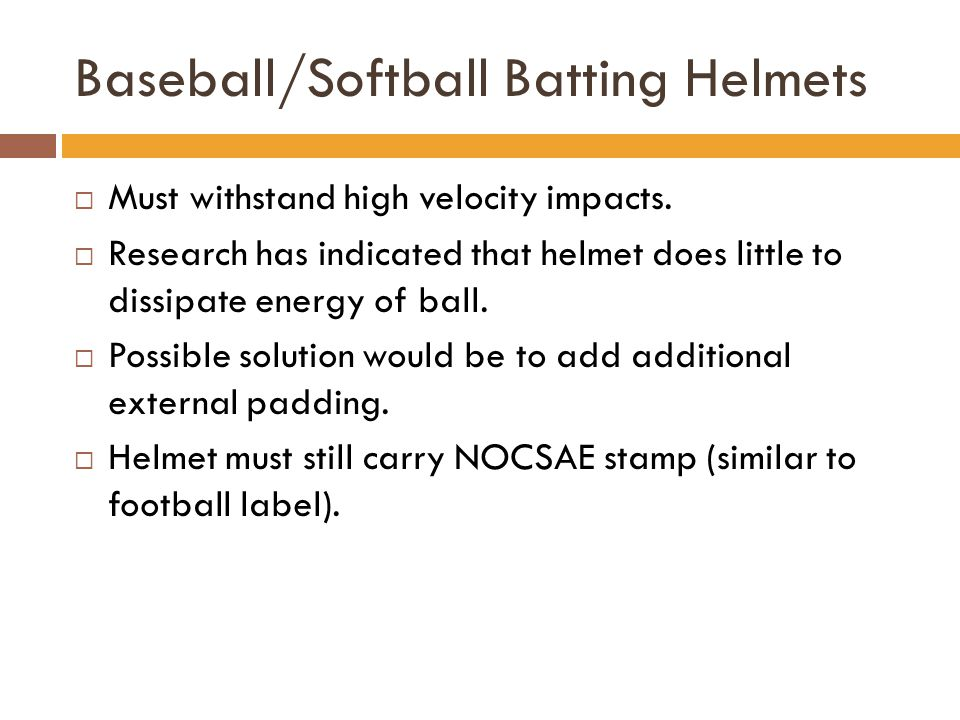 Baseball/Softball Batting Helmets  Must withstand high velocity impacts.