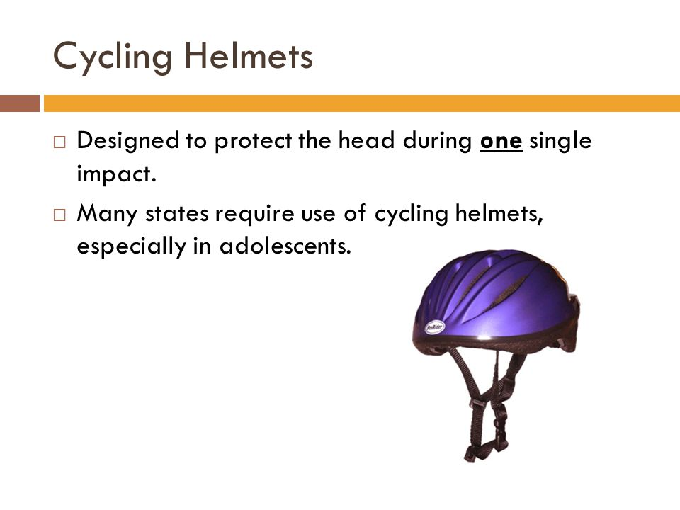 Cycling Helmets  Designed to protect the head during one single impact.
