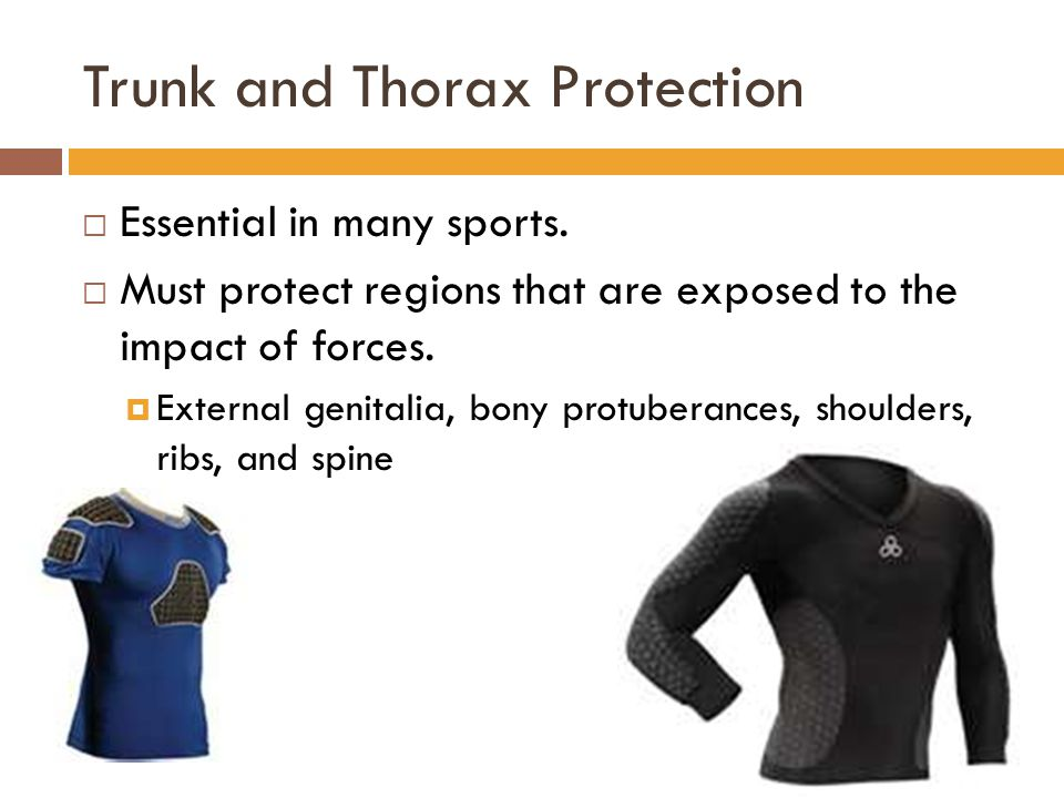 Trunk and Thorax Protection  Essential in many sports.  Must protect regions that are exposed to the impact of forces.  External genitalia, bony pr
